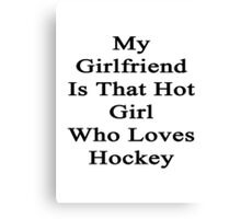 My Girlfriend Is That Hot Girl Who Loves Hockey Canvas Print