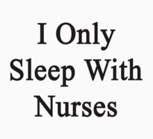 I Only Sleep With Nurses by supernova23