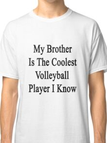 My Brother Is The Coolest Volleyball Player I Know Classic T-Shirt