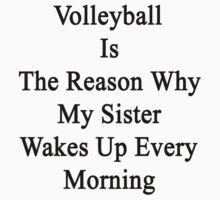 Volleyball Is The Reason Why My Sister Wakes Up Every Morning  by supernova23