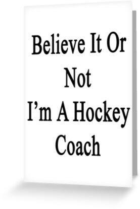 Believe It Or Not I'm A Hockey Coach by supernova23