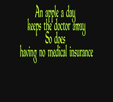 An apple a day keeps the doctor away... so does having no medical insurance.  Unisex T-Shirt