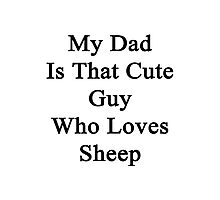 My Dad Is That Cute Guy Who Loves Sheep Photographic Print
