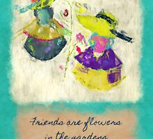Friends Are Flowers by eppiepeppercorn