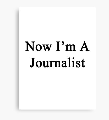 Now I'm A Journalist Canvas Print