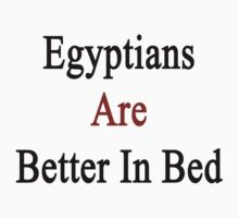 Egyptians Are Better In Bed by supernova23