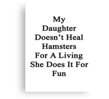 My Daughter Doesn't Heal Hamsters For A Living She Does It For Fun Canvas Print
