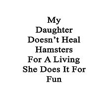 My Daughter Doesn't Heal Hamsters For A Living She Does It For Fun Photographic Print