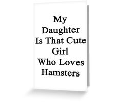 My Daughter Is That Cute Girl Who Loves Hamsters Greeting Card