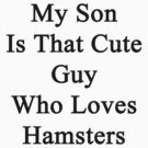 My Son Is That Cute Guy Who Loves Hamsters by supernova23