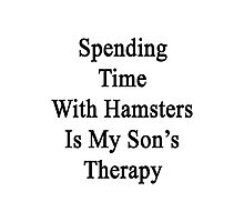 Spending Time With Hamsters Is My Son's Therapy  Photographic Print