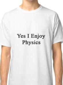 Yes I Enjoy Physics Classic T-Shirt