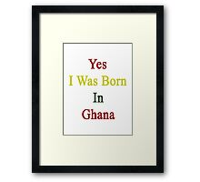 Yes I Was Born In Ghana Framed Print
