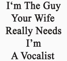 I'm The Guy Your Wife Really Needs I'm A Vocalist  by supernova23