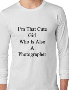 I'm That Cute Girl Who Is Also A Photographer Long Sleeve T-Shirt