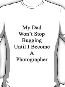My Dad Won't Stop Bugging Until I Become A Photographer T-Shirt