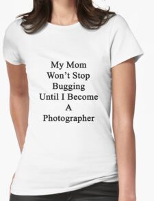 My Mom Won't Stop Bugging Until I Become A Photographer Womens Fitted T-Shirt
