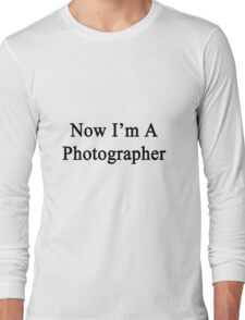 Now I'm A Photographer Long Sleeve T-Shirt