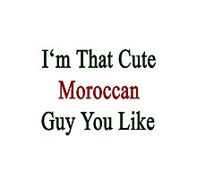I'm That Cute Moroccan Guy You Like Photographic Print