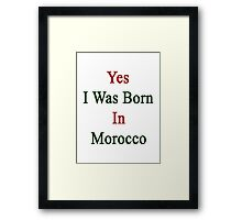 Yes I Was Born In Morocco  Framed Print