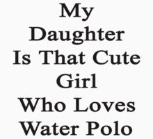 My Daughter Is That Cute Girl Who Loves Water Polo by supernova23