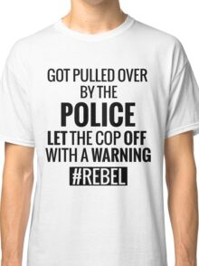 Lets the Police Off With a Warning #REBEL Classic T-Shirt