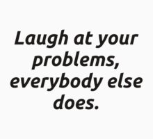 Laugh at your problems by codeslinger