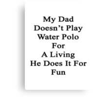 My Dad Doesn't Play Water Polo For A Living He Does It For Fun Canvas Print