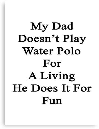 My Dad Doesn't Play Water Polo For A Living He Does It For Fun by supernova23