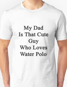 My Dad Is That Cute Guy Who Loves Water Polo Unisex T-Shirt