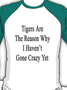 Tigers Are The Reason Why I Haven't Gone Crazy Yet T-Shirt