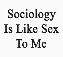 Sociology Is Like Sex To Me by supernova23