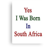 Yes I Was Born In South Africa Canvas Print