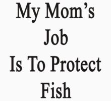 My Mom's Job Is To Protect Fish by supernova23