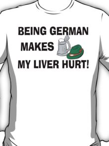 Being German Makes My Liver Hurt T-Shirt