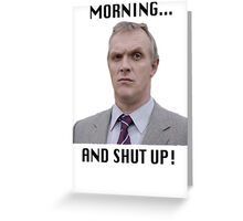 MORNING... AND SHUT UP - MR GILBERT Greeting Card