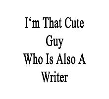 I'm That Cute Guy Who Is Also A Writer Photographic Print