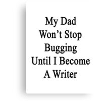 My Dad Won't Stop Bugging Until I Become A Writer Canvas Print