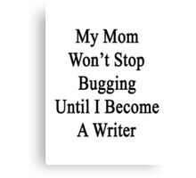 My Mom Won't Stop Bugging Until I Become A Writer Canvas Print