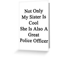 Not Only My Sister Is Cool She Is Also A Great Police Officer Greeting Card