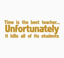 Time is the best teacher unfortunately it kills all of its students by SlubberBub