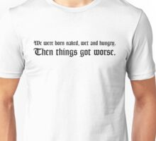 We were born naked, wet and hungry. Then things got worse. Unisex T-Shirt