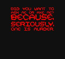 Did you want to ask me or axe me? Because, seriously, one is murder. T-Shirt