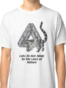 Cats Do Not Abide by the Laws of Nature Classic T-Shirt