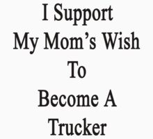 I Support My Mom's Wish To Become A Trucker by supernova23