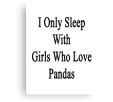 I Only Sleep With Girls Who Love Pandas Canvas Print