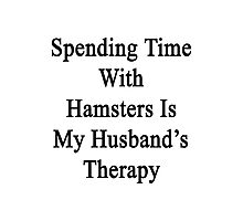 Spending Time With Hamsters Is My Husband's Therapy Photographic Print