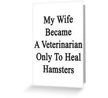 My Wife Became A Veterinarian Only To Heal Hamsters Greeting Card