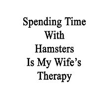 Spending Time With Hamsters Is My Wife's Therapy Photographic Print