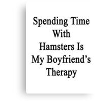 Spending Time With Hamsters Is My Boyfriend's Therapy Canvas Print